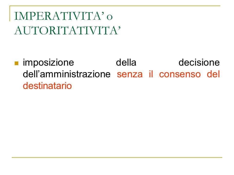 IMPERATIVITA o AUTORITATIVITA imposizione della decisione dellamministrazione senza il consenso del destinatario