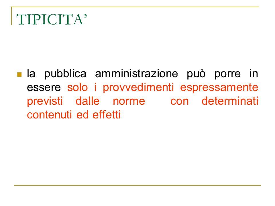 TIPICITA la pubblica amministrazione può porre in essere solo i provvedimenti espressamente previsti dalle norme con determinati contenuti ed effetti