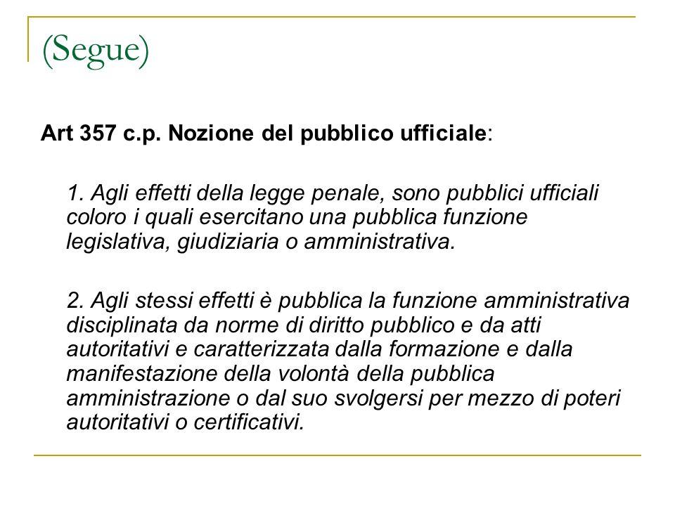 (Segue) Art 357 c.p. Nozione del pubblico ufficiale: 1. Agli effetti della legge penale, sono pubblici ufficiali coloro i quali esercitano una pubblic