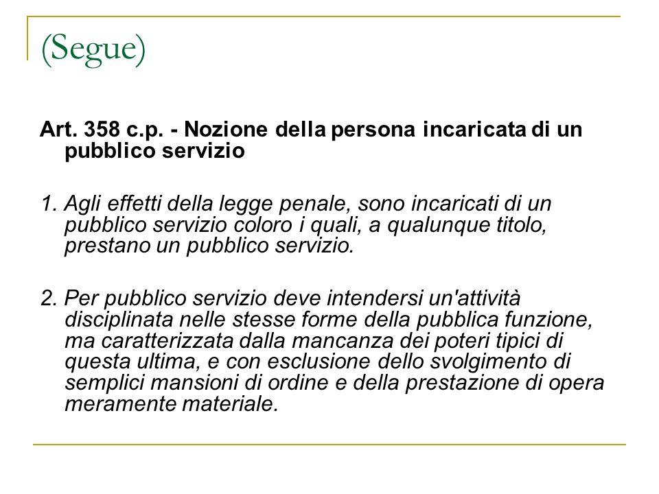 (Segue) Art. 358 c.p. - Nozione della persona incaricata di un pubblico servizio 1. Agli effetti della legge penale, sono incaricati di un pubblico se