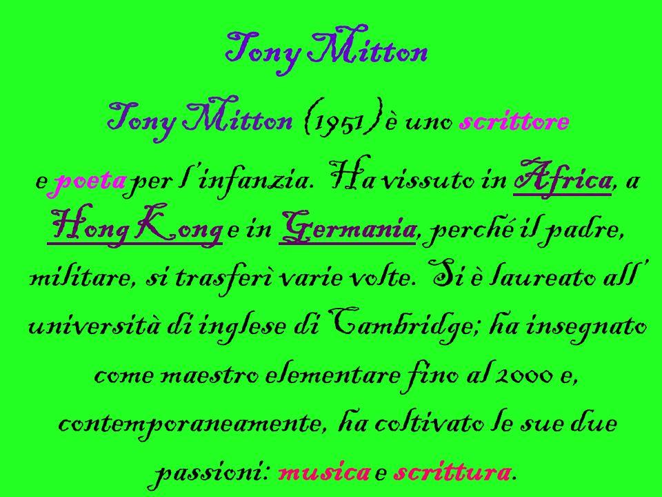 Tony Mitton Tony Mitton (1951) è uno scrittore e poeta per linfanzia. Ha vissuto in Africa, a Hong Kong e in Germania, perché il padre, militare, si t