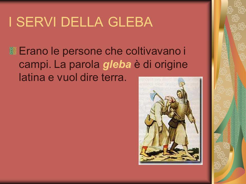 I SERVI DELLA GLEBA Erano le persone che coltivavano i campi. La parola gleba è di origine latina e vuol dire terra.