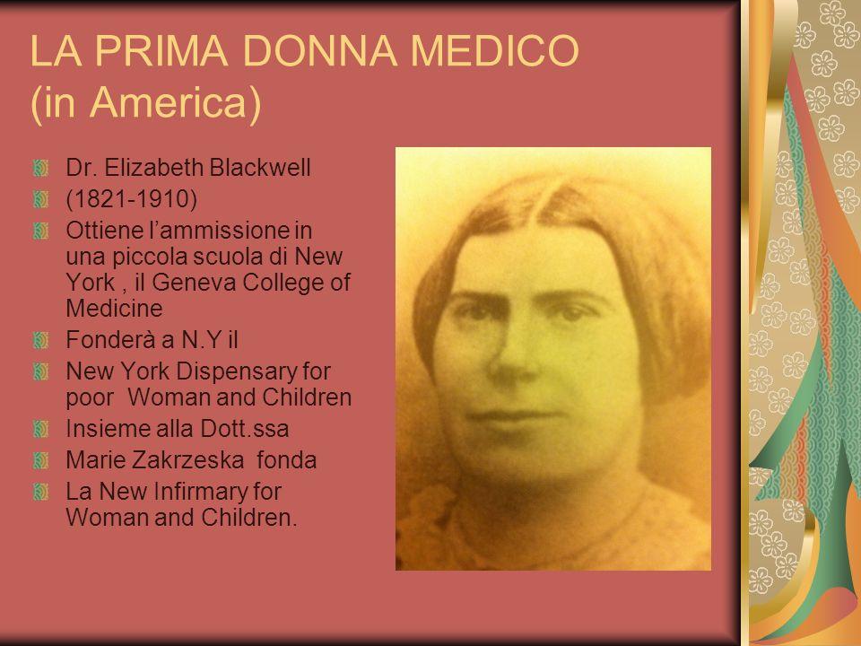 LA PRIMA DONNA MEDICO (in America) Dr. Elizabeth Blackwell (1821-1910) Ottiene lammissione in una piccola scuola di New York, il Geneva College of Med