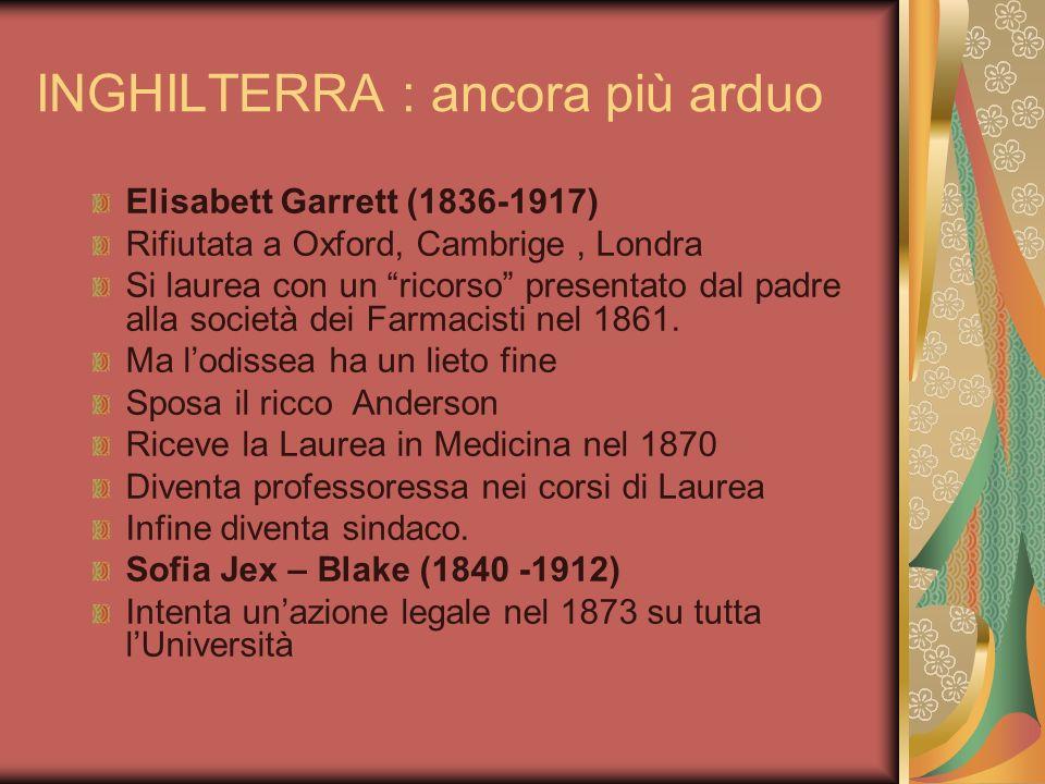 INGHILTERRA : ancora più arduo Elisabett Garrett (1836-1917) Rifiutata a Oxford, Cambrige, Londra Si laurea con un ricorso presentato dal padre alla s