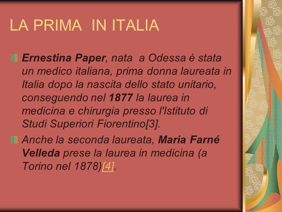 LA PRIMA IN ITALIA Ernestina Paper, nata a Odessa è stata un medico italiana, prima donna laureata in Italia dopo la nascita dello stato unitario, con