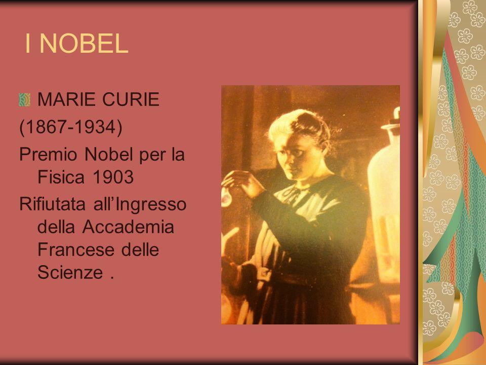 I NOBEL MARIE CURIE (1867-1934) Premio Nobel per la Fisica 1903 Rifiutata allIngresso della Accademia Francese delle Scienze.