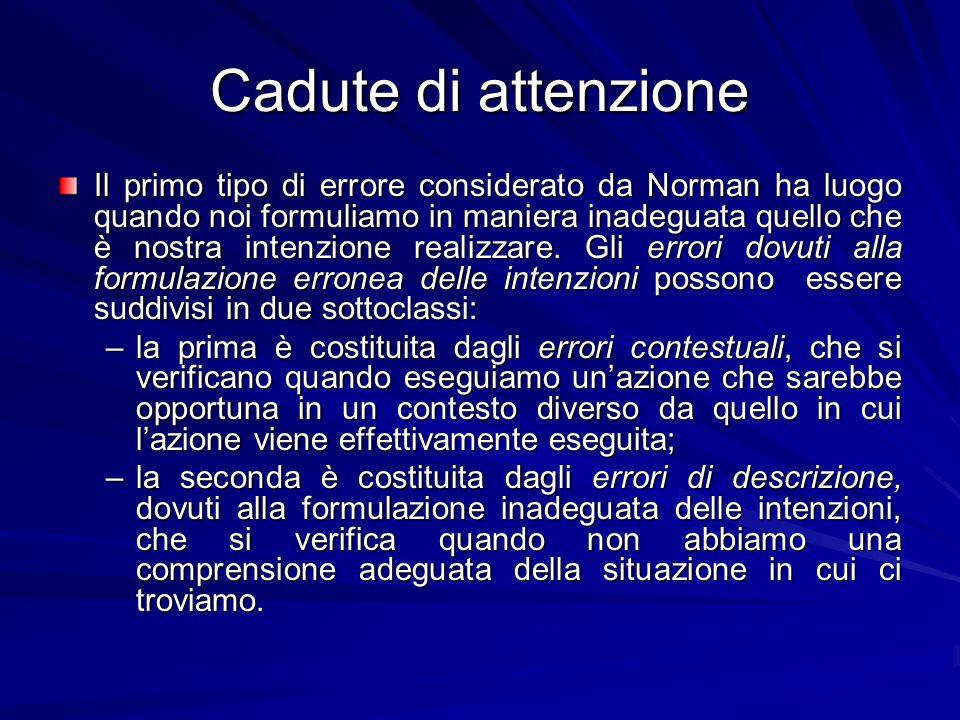 Cadute di attenzione Il primo tipo di errore considerato da Norman ha luogo quando noi formuliamo in maniera inadeguata quello che è nostra intenzione
