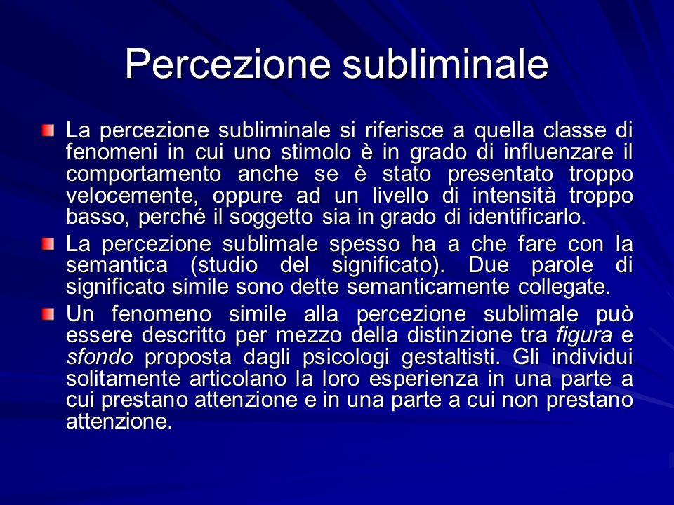 Percezione subliminale La percezione subliminale si riferisce a quella classe di fenomeni in cui uno stimolo è in grado di influenzare il comportament
