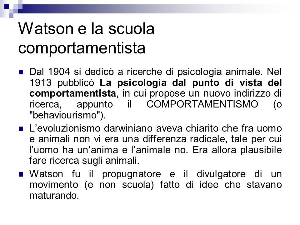 Watson e la scuola comportamentista Dal 1904 si dedicò a ricerche di psicologia animale. Nel 1913 pubblicò La psicologia dal punto di vista del compor