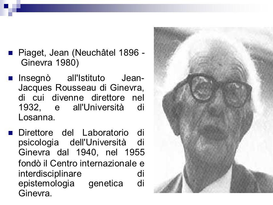 Piaget, Jean (Neuchâtel 1896 - Ginevra 1980) Insegnò all'Istituto Jean- Jacques Rousseau di Ginevra, di cui divenne direttore nel 1932, e all'Universi