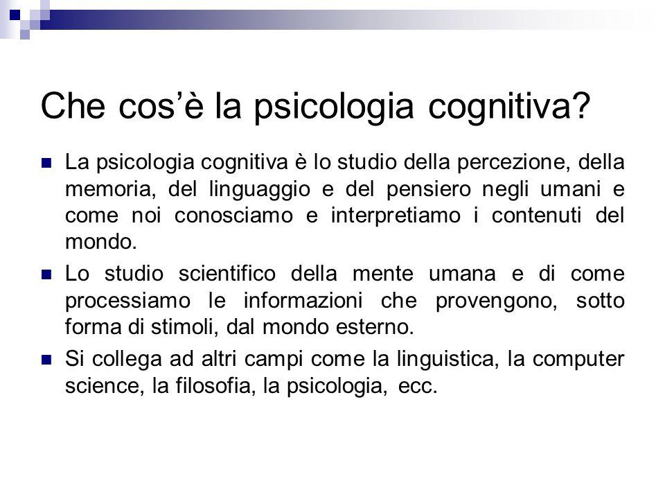 Che cosè la psicologia cognitiva? La psicologia cognitiva è lo studio della percezione, della memoria, del linguaggio e del pensiero negli umani e com