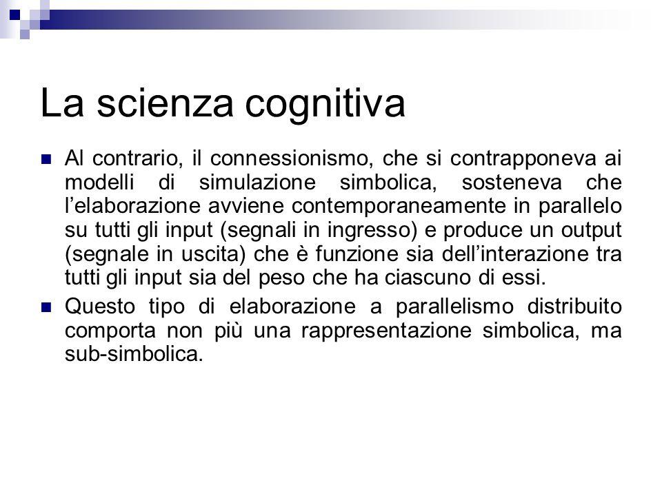 La scienza cognitiva Al contrario, il connessionismo, che si contrapponeva ai modelli di simulazione simbolica, sosteneva che lelaborazione avviene co