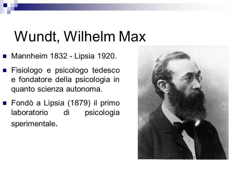 Wundt, Wilhelm Max Mannheim 1832 - Lipsia 1920. Fisiologo e psicologo tedesco e fondatore della psicologia in quanto scienza autonoma. Fondò a Lipsia