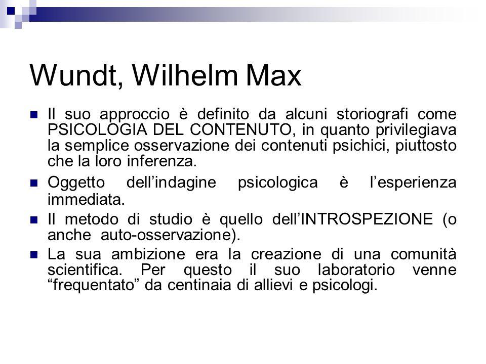 Wundt, Wilhelm Max Il suo approccio è definito da alcuni storiografi come PSICOLOGIA DEL CONTENUTO, in quanto privilegiava la semplice osservazione de