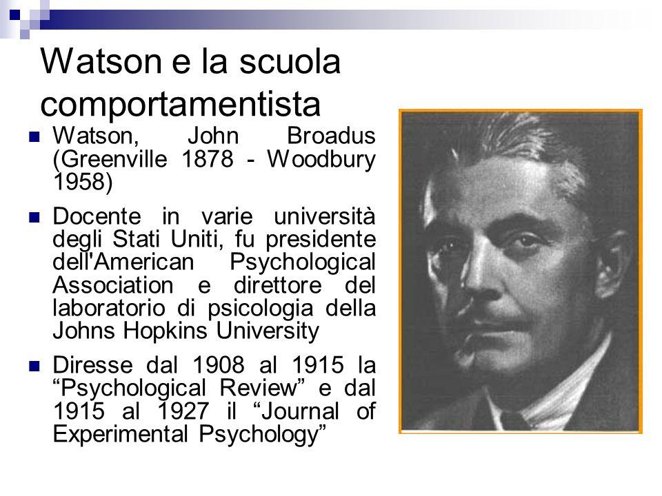 Watson e la scuola comportamentista Watson, John Broadus (Greenville 1878 - Woodbury 1958) Docente in varie università degli Stati Uniti, fu president