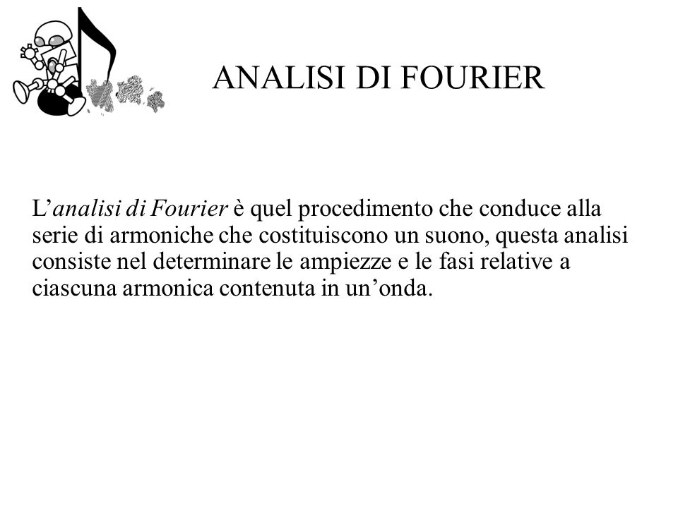 ANALISI DI FOURIER Lanalisi di Fourier è quel procedimento che conduce alla serie di armoniche che costituiscono un suono, questa analisi consiste nel determinare le ampiezze e le fasi relative a ciascuna armonica contenuta in unonda.