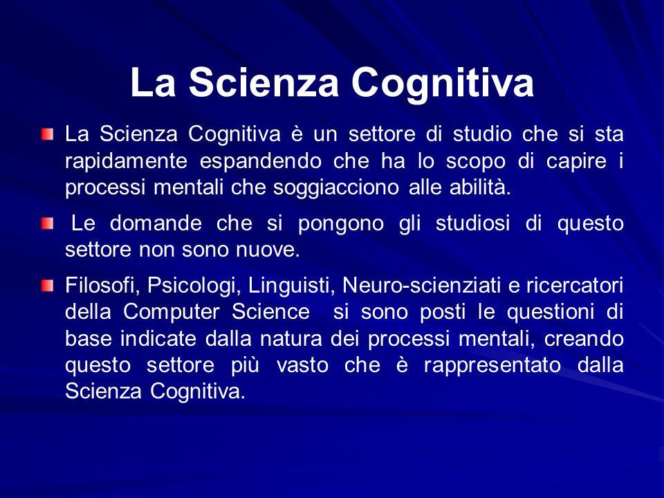 La Scienza Cognitiva La Scienza Cognitiva è un settore di studio che si sta rapidamente espandendo che ha lo scopo di capire i processi mentali che so