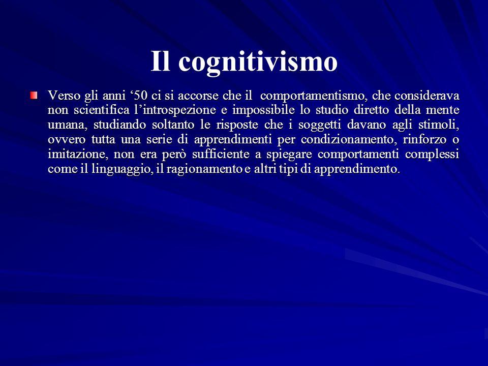 Il cognitivismo Verso gli anni 50 ci si accorse che il comportamentismo, che considerava non scientifica lintrospezione e impossibile lo studio dirett