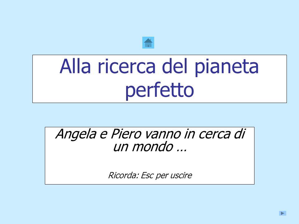 Alla ricerca del pianeta perfetto Angela e Piero vanno in cerca di un mondo … Ricorda: Esc per uscire