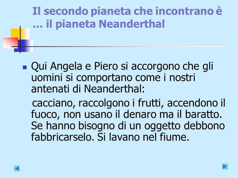 Il secondo pianeta che incontrano è … il pianeta Neanderthal Qui Angela e Piero si accorgono che gli uomini si comportano come i nostri antenati di Neanderthal: cacciano, raccolgono i frutti, accendono il fuoco, non usano il denaro ma il baratto.