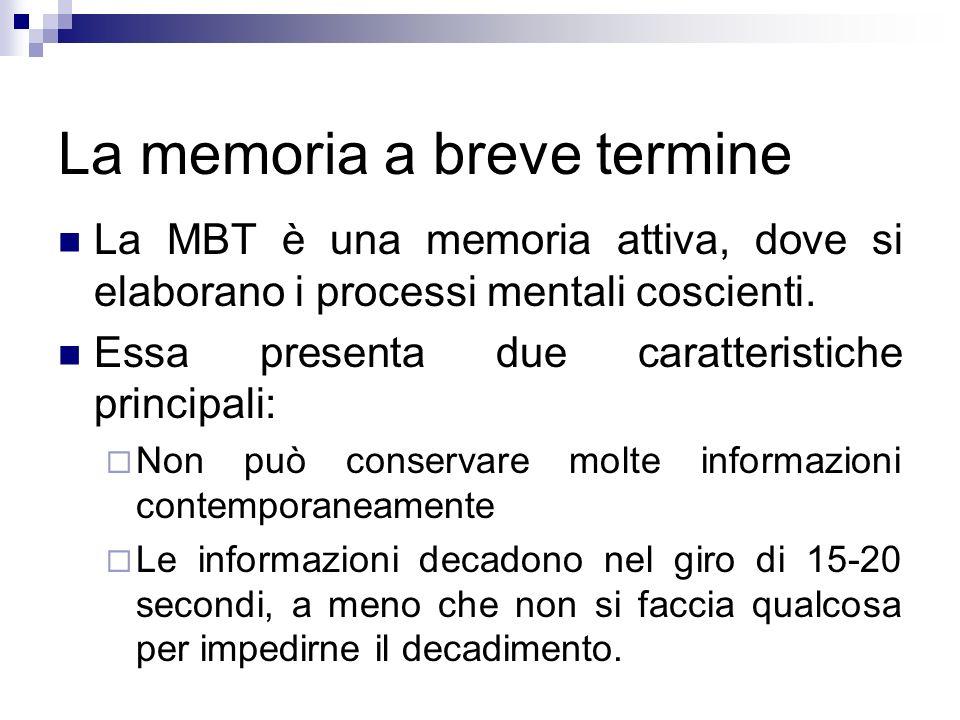 La memoria a breve termine La MBT è una memoria attiva, dove si elaborano i processi mentali coscienti. Essa presenta due caratteristiche principali: