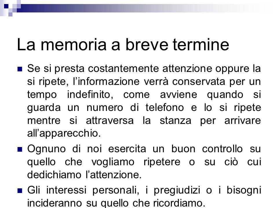 La memoria a breve termine Se si presta costantemente attenzione oppure la si ripete, linformazione verrà conservata per un tempo indefinito, come avv
