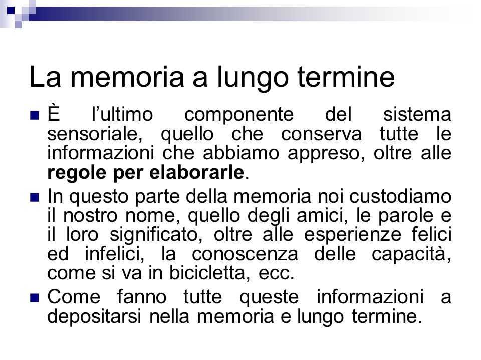 La memoria a lungo termine È lultimo componente del sistema sensoriale, quello che conserva tutte le informazioni che abbiamo appreso, oltre alle rego