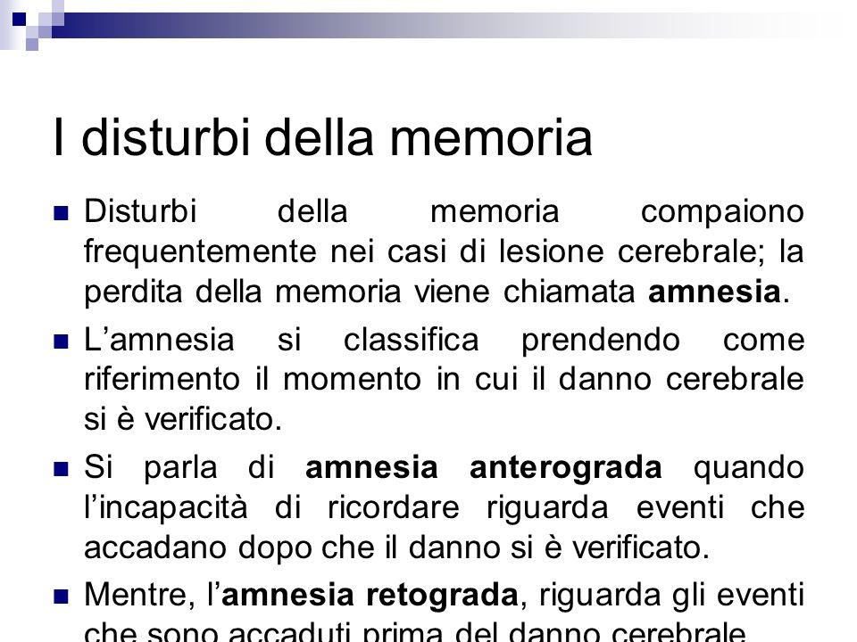 I disturbi della memoria Disturbi della memoria compaiono frequentemente nei casi di lesione cerebrale; la perdita della memoria viene chiamata amnesi