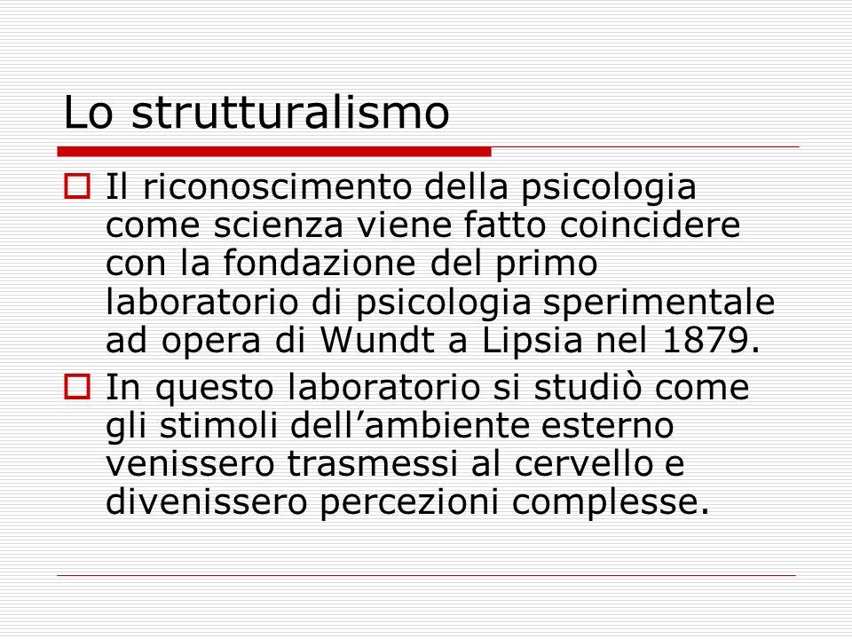 Lo strutturalismo Il riconoscimento della psicologia come scienza viene fatto coincidere con la fondazione del primo laboratorio di psicologia sperimentale ad opera di Wundt a Lipsia nel 1879.