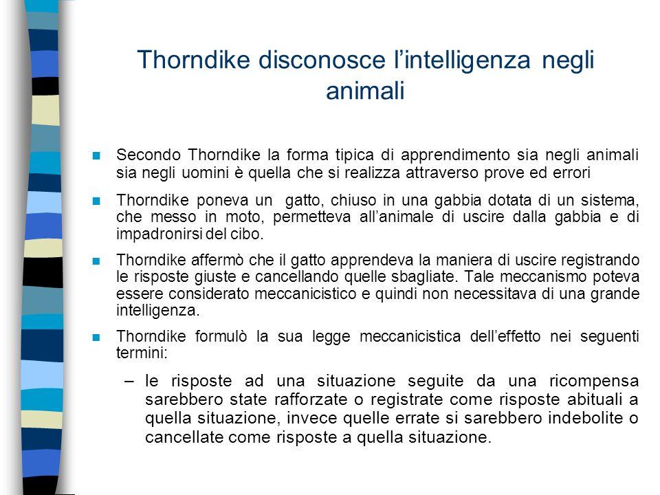 Thorndike disconosce lintelligenza negli animali Secondo Thorndike la forma tipica di apprendimento sia negli animali sia negli uomini è quella che si