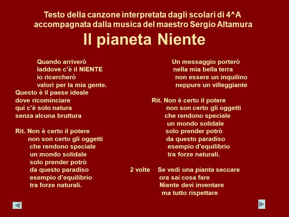 Testo della canzone interpretata dagli scolari di 4^A accompagnata dalla musica del maestro Sergio Altamura Il pianeta Niente Quando arriverò Un messa