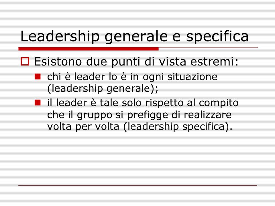 Leadership generale e specifica Esistono due punti di vista estremi: chi è leader lo è in ogni situazione (leadership generale); il leader è tale solo