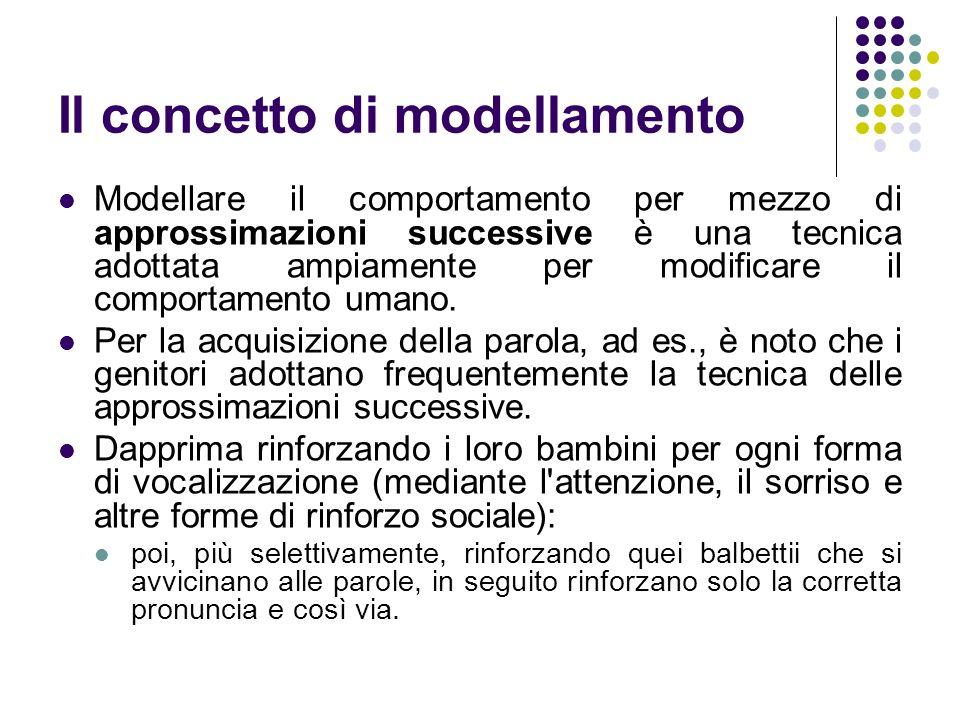 Il concetto di modellamento Modellare il comportamento per mezzo di approssimazioni successive è una tecnica adottata ampiamente per modificare il com
