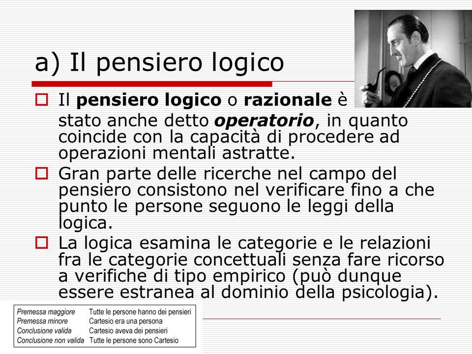 a) Il pensiero logico Il pensiero logico o razionale è stato anche detto operatorio, in quanto coincide con la capacità di procedere ad operazioni mentali astratte.
