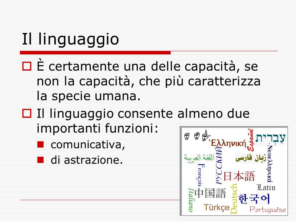 Il linguaggio È certamente una delle capacità, se non la capacità, che più caratterizza la specie umana. Il linguaggio consente almeno due importanti