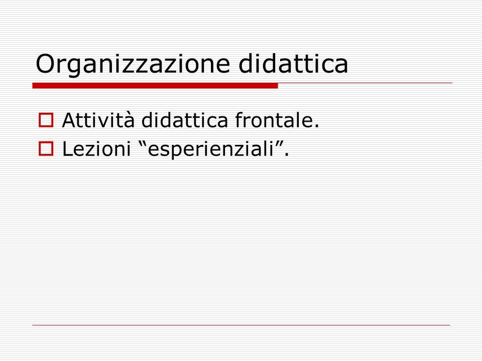 Organizzazione didattica Attività didattica frontale. Lezioni esperienziali.