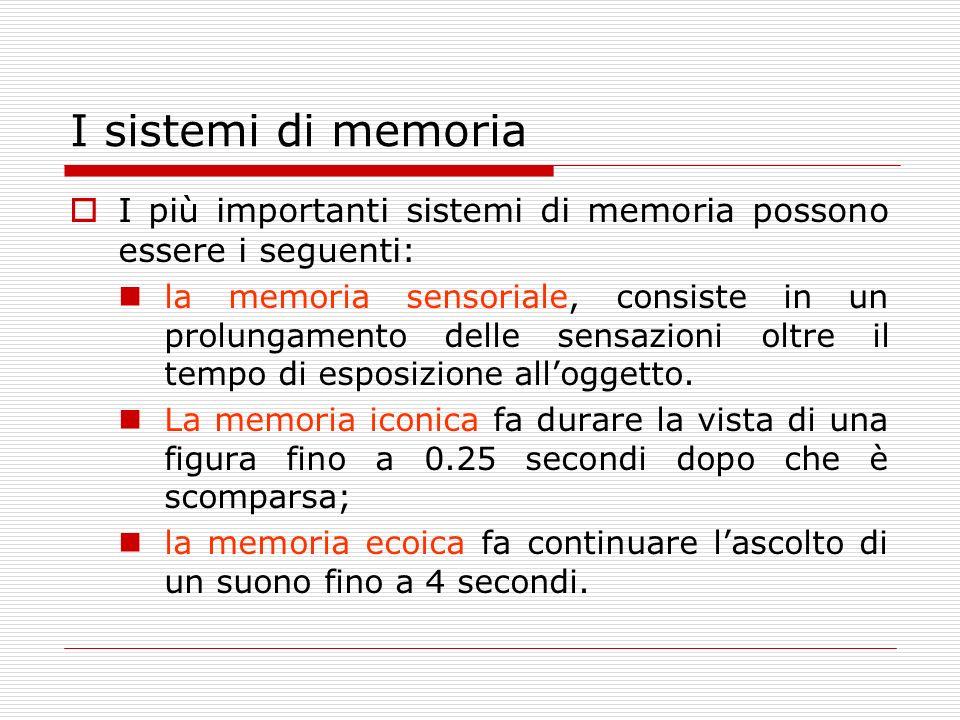 I sistemi di memoria I più importanti sistemi di memoria possono essere i seguenti: la memoria sensoriale, consiste in un prolungamento delle sensazio