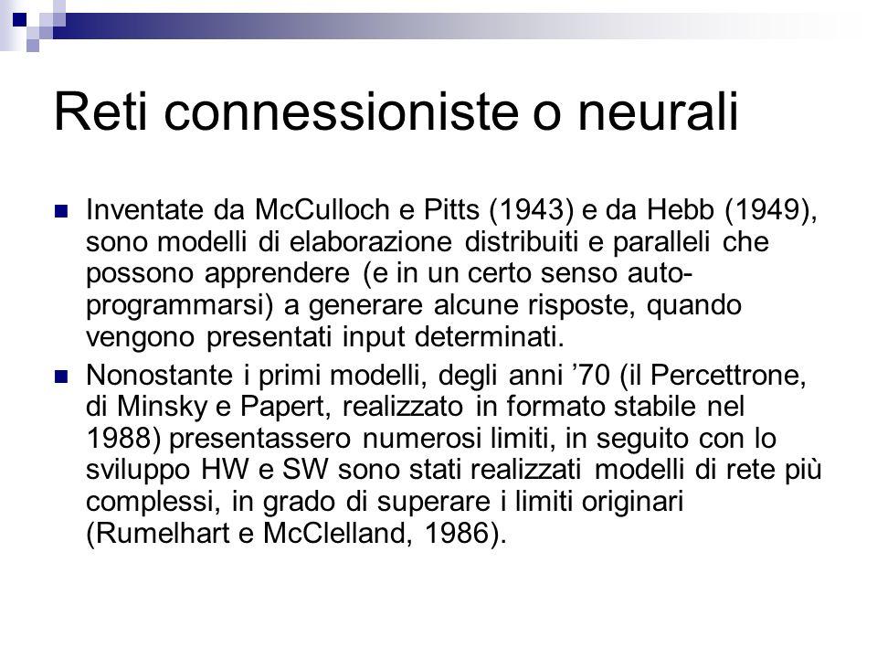 Reti connessioniste o neurali Inventate da McCulloch e Pitts (1943) e da Hebb (1949), sono modelli di elaborazione distribuiti e paralleli che possono