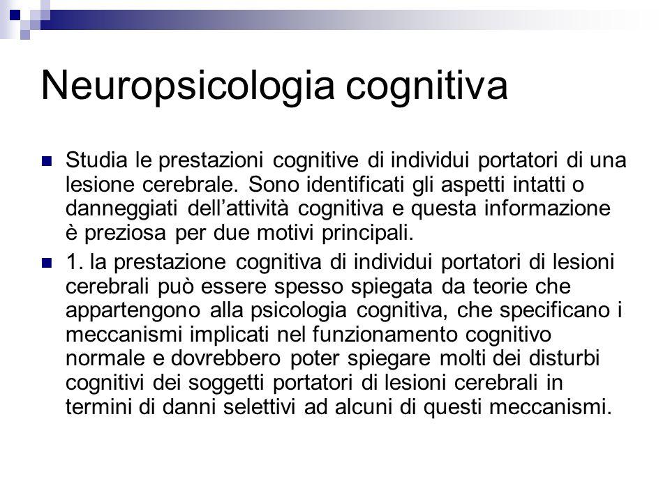 Neuropsicologia cognitiva Studia le prestazioni cognitive di individui portatori di una lesione cerebrale. Sono identificati gli aspetti intatti o dan