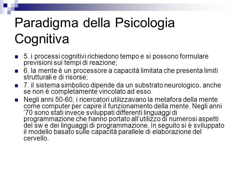 Paradigma della Psicologia Cognitiva 5. i processi cognitivi richiedono tempo e si possono formulare previsioni sui tempi di reazione; 6. la mente è u