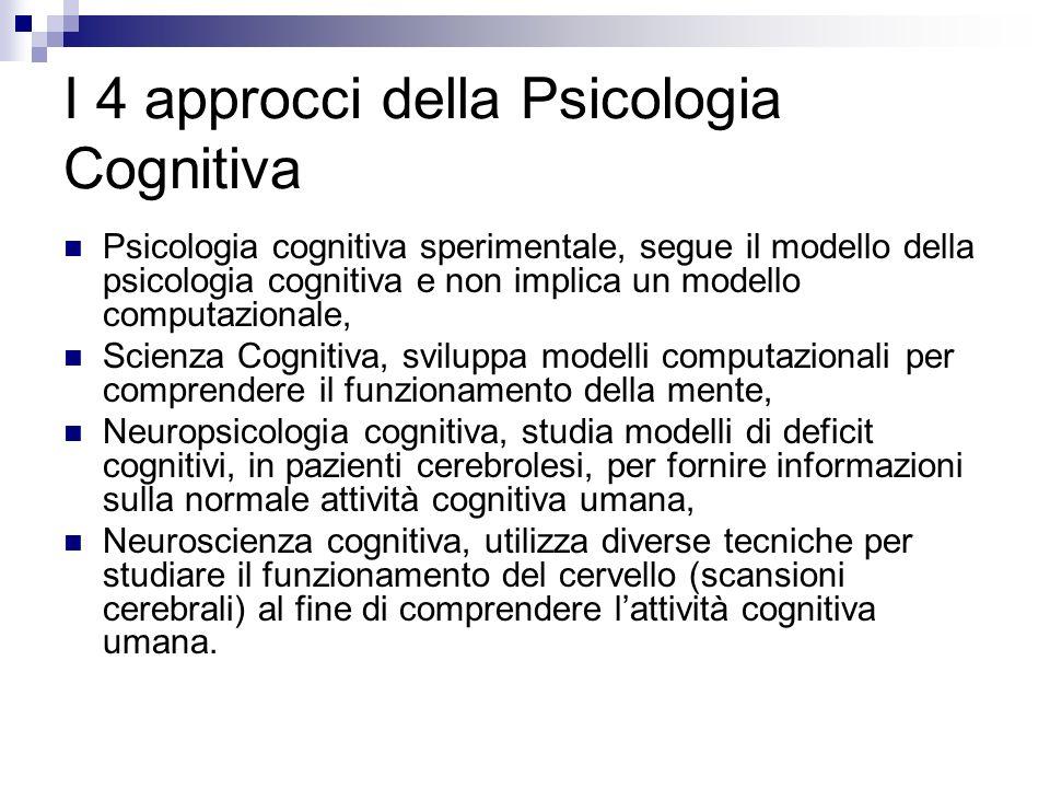 I 4 approcci della Psicologia Cognitiva Psicologia cognitiva sperimentale, segue il modello della psicologia cognitiva e non implica un modello comput