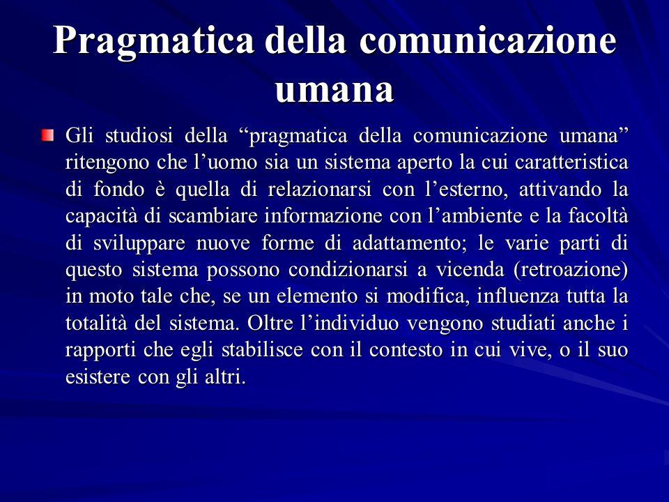 Pragmatica della comunicazione umana Gli studiosi della pragmatica della comunicazione umana ritengono che luomo sia un sistema aperto la cui caratter
