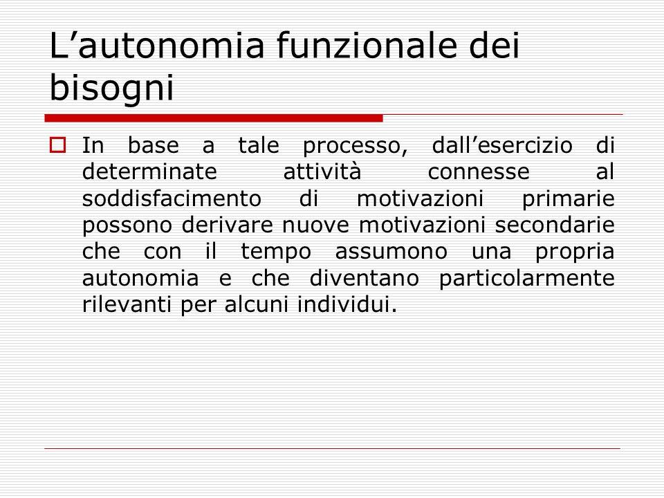 Lautonomia funzionale dei bisogni In base a tale processo, dallesercizio di determinate attività connesse al soddisfacimento di motivazioni primarie p