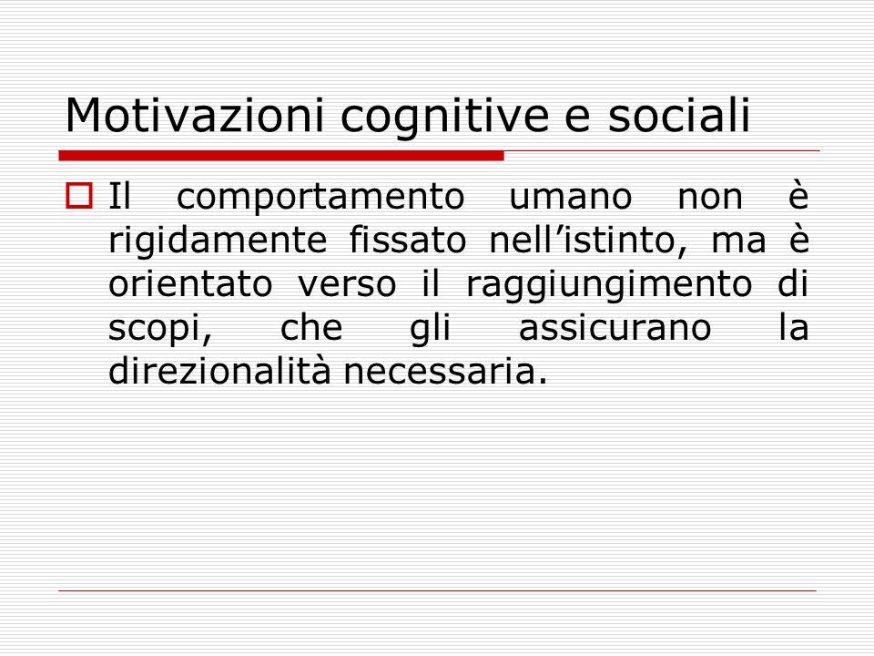 Motivazioni cognitive e sociali Il comportamento umano non è rigidamente fissato nellistinto, ma è orientato verso il raggiungimento di scopi, che gli