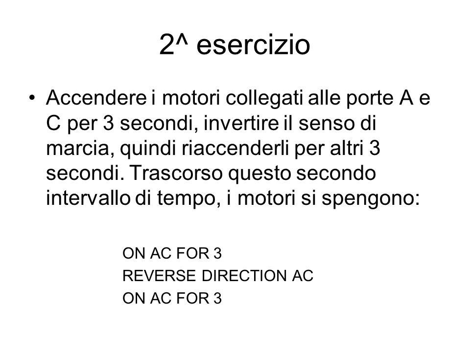 2^ esercizio Accendere i motori collegati alle porte A e C per 3 secondi, invertire il senso di marcia, quindi riaccenderli per altri 3 secondi.