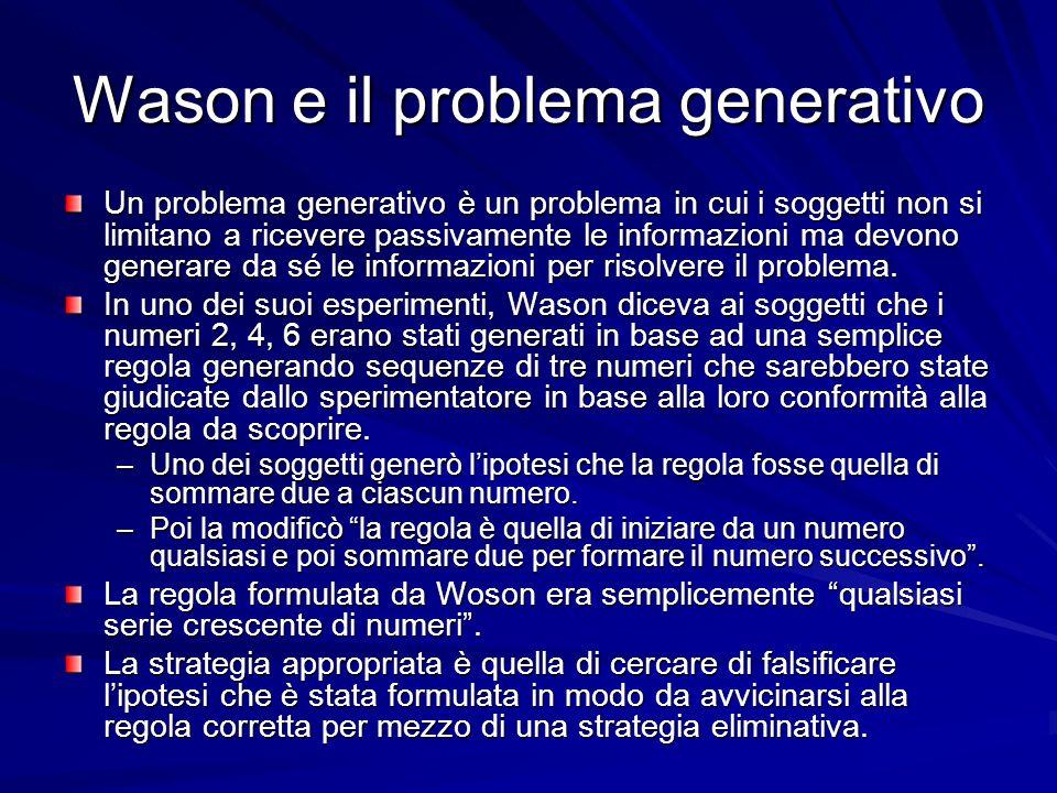 Wason e il problema generativo Un problema generativo è un problema in cui i soggetti non si limitano a ricevere passivamente le informazioni ma devono generare da sé le informazioni per risolvere il problema.