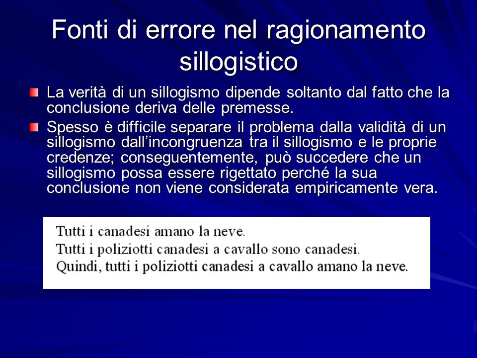 Fonti di errore nel ragionamento sillogistico La verità di un sillogismo dipende soltanto dal fatto che la conclusione deriva delle premesse.