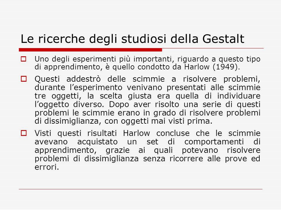 Le ricerche degli studiosi della Gestalt Uno degli esperimenti più importanti, riguardo a questo tipo di apprendimento, è quello condotto da Harlow (1