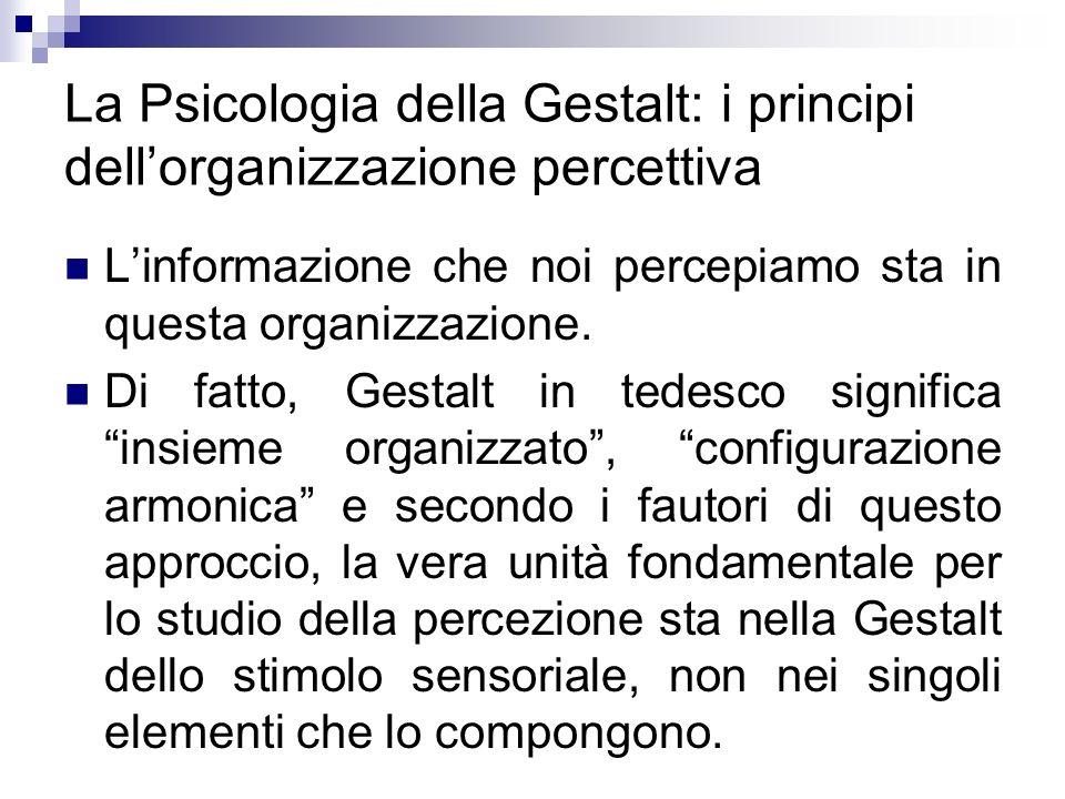 La Psicologia della Gestalt: i principi dellorganizzazione percettiva Linformazione che noi percepiamo sta in questa organizzazione. Di fatto, Gestalt