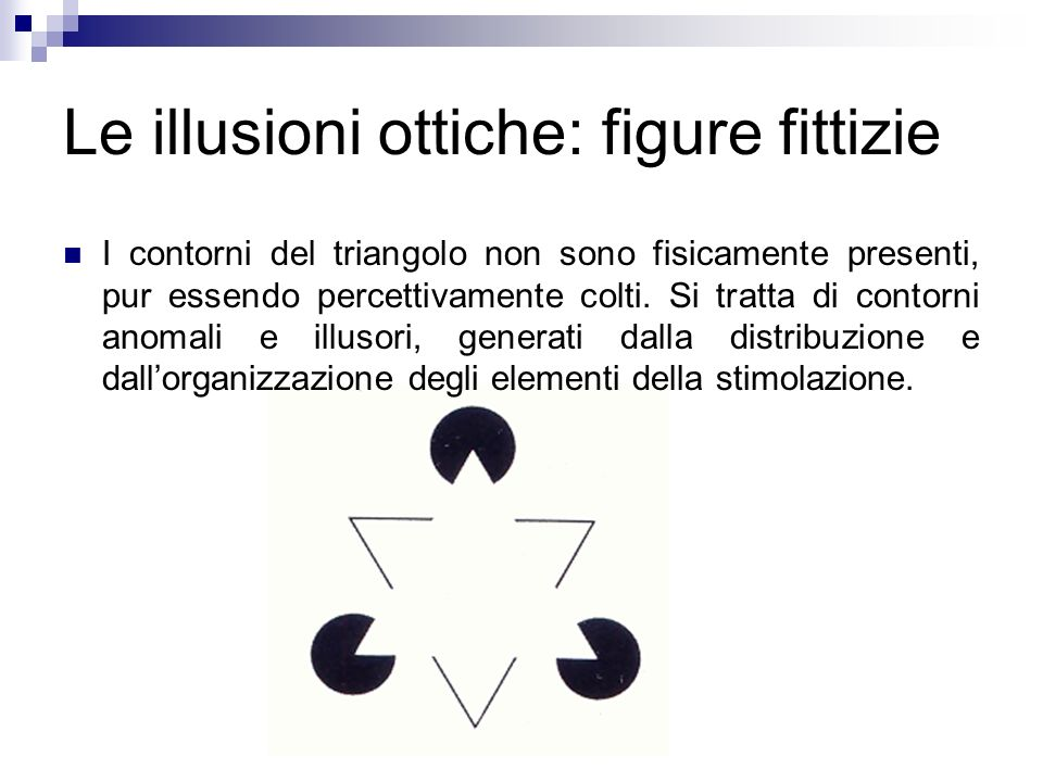 Le illusioni ottiche: figure fittizie I contorni del triangolo non sono fisicamente presenti, pur essendo percettivamente colti. Si tratta di contorni